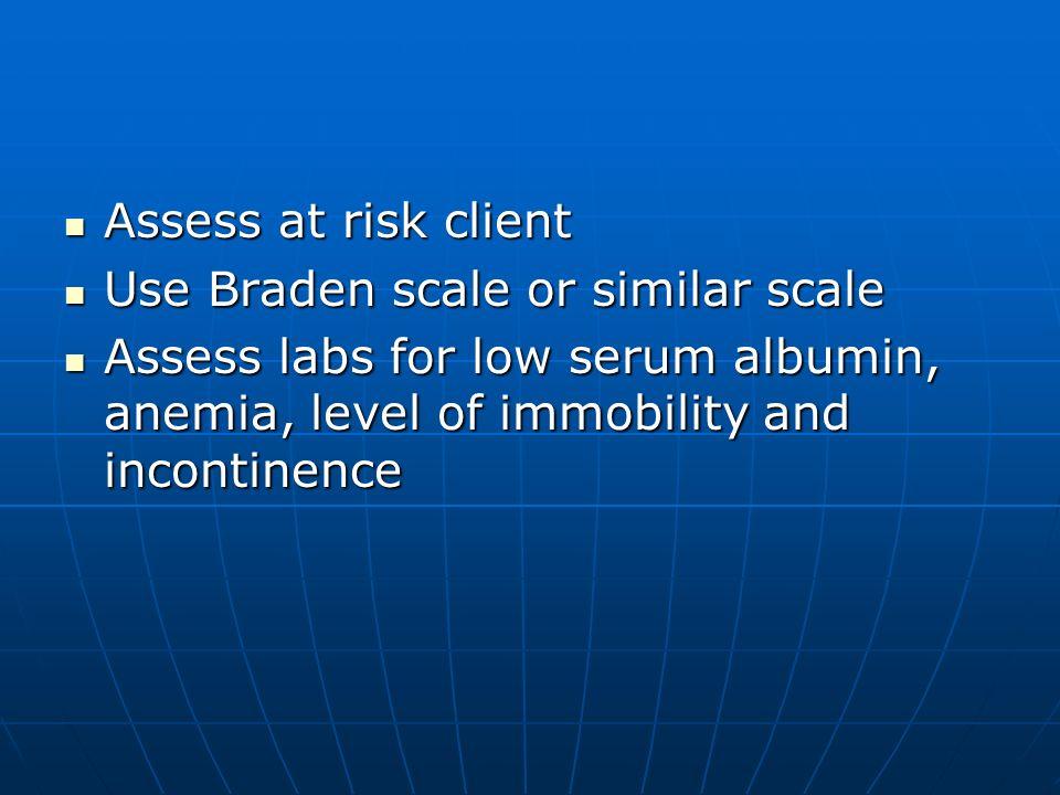 Assess at risk client Assess at risk client Use Braden scale or similar scale Use Braden scale or similar scale Assess labs for low serum albumin, ane