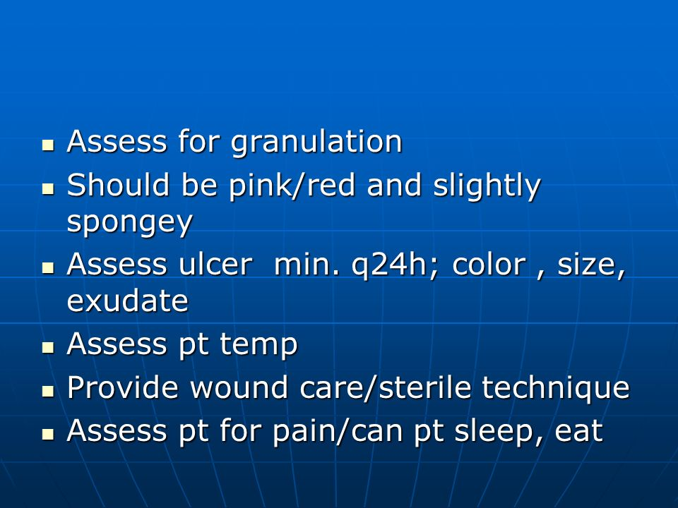 Assess for granulation Assess for granulation Should be pink/red and slightly spongey Should be pink/red and slightly spongey Assess ulcer min. q24h;