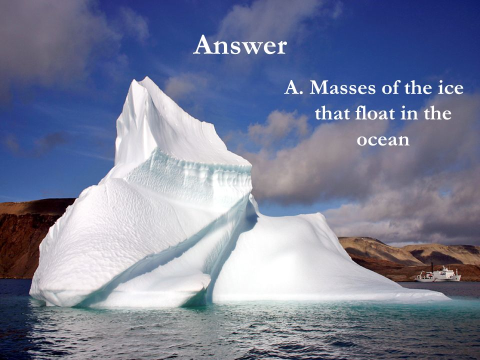 Vocabulary We almost hit the iceberg with our ship. a. masses of ice that floats in the ocean b. sticks of ice that hang from buildings