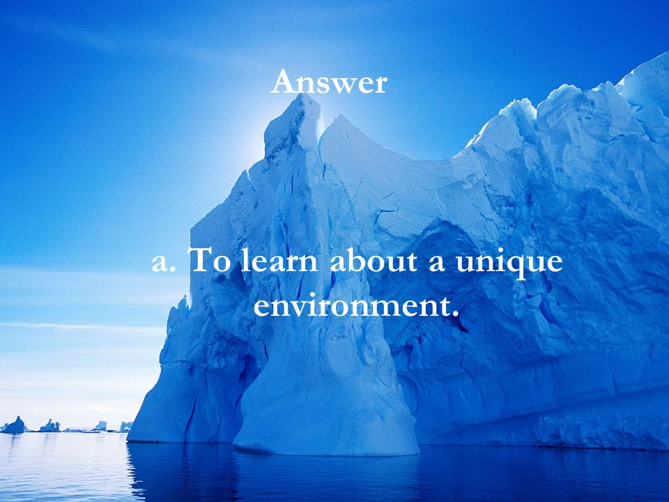 Comprehension What is the most likely reason the author made the trip to Antarctica? a.To learn about a unique environment. b.To show how easy it is t
