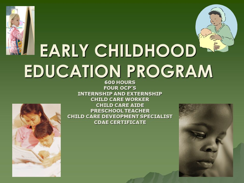 EARLY CHILDHOOD EDUCATION PROGRAM 600 HOURS FOUR OCPS INTERNSHIP AND EXTERNSHIP CHILD CARE WORKER CHILD CARE AIDE PRESCHOOL TEACHER CHILD CARE DEVEOPMENT SPECIALIST CDAE CERTIFICATE