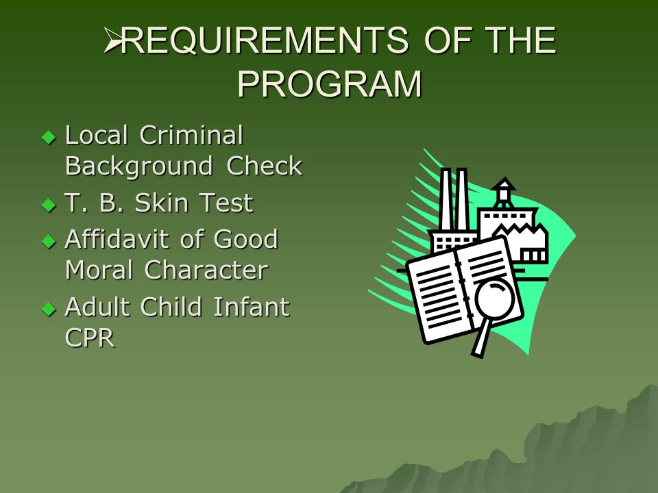REQUIREMENTS OF THE PROGRAM REQUIREMENTS OF THE PROGRAM Local Criminal Background Check Local Criminal Background Check T. B. Skin Test T. B. Skin Tes