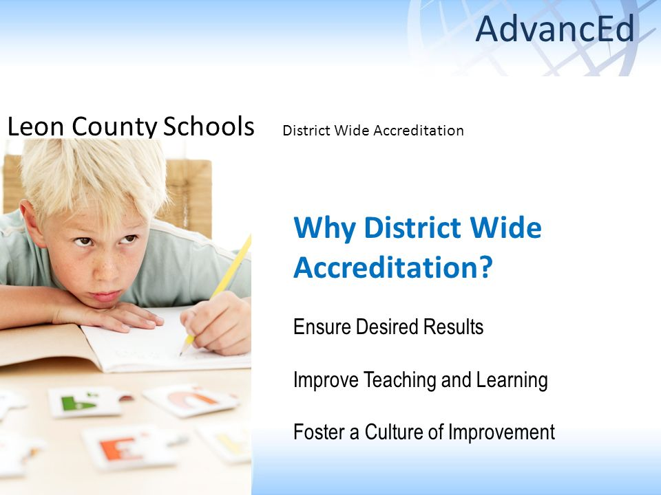 Why District Wide Accreditation? Ensure Desired Results Improve Teaching and Learning Foster a Culture of Improvement Leon County Schools District Wid