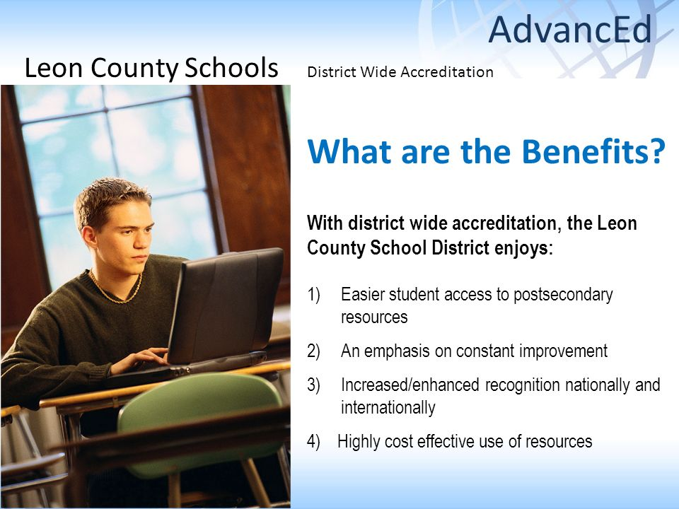 Leon County Schools District Wide Accreditation What are the Benefits? With district wide accreditation, the Leon County School District enjoys: 1)Eas