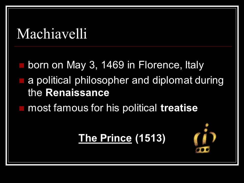 Machiavelli born on May 3, 1469 in Florence, Italy a political philosopher and diplomat during the Renaissance most famous for his political treatise The Prince (1513)