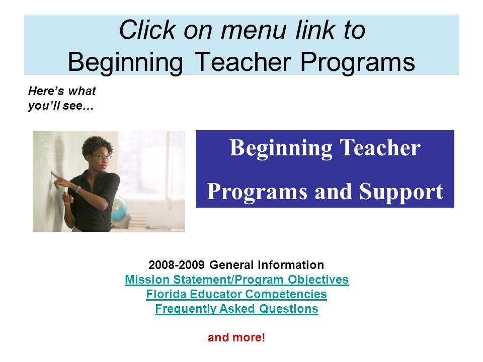 Click on menu link to Beginning Teacher Programs Heres what youll see… Beginning Teacher Programs and Support 2008-2009 General Information Mission Statement/Program Objectives Florida Educator Competencies Frequently Asked Questions and more!