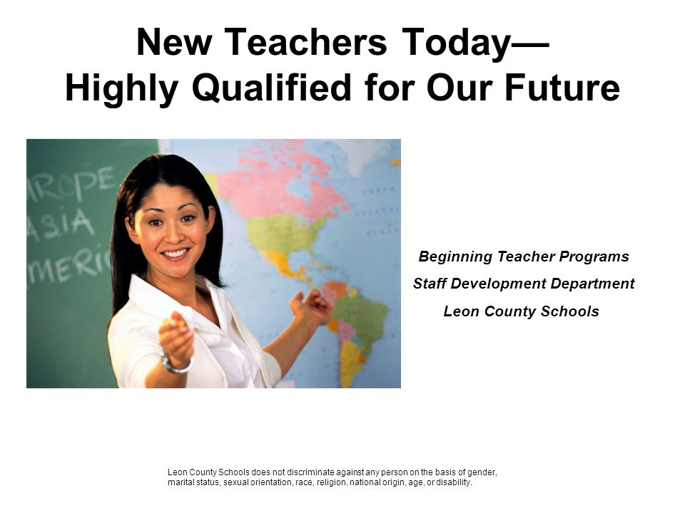 New Teachers Today Highly Qualified for Our Future Beginning Teacher Programs Staff Development Department Leon County Schools Leon County Schools doe