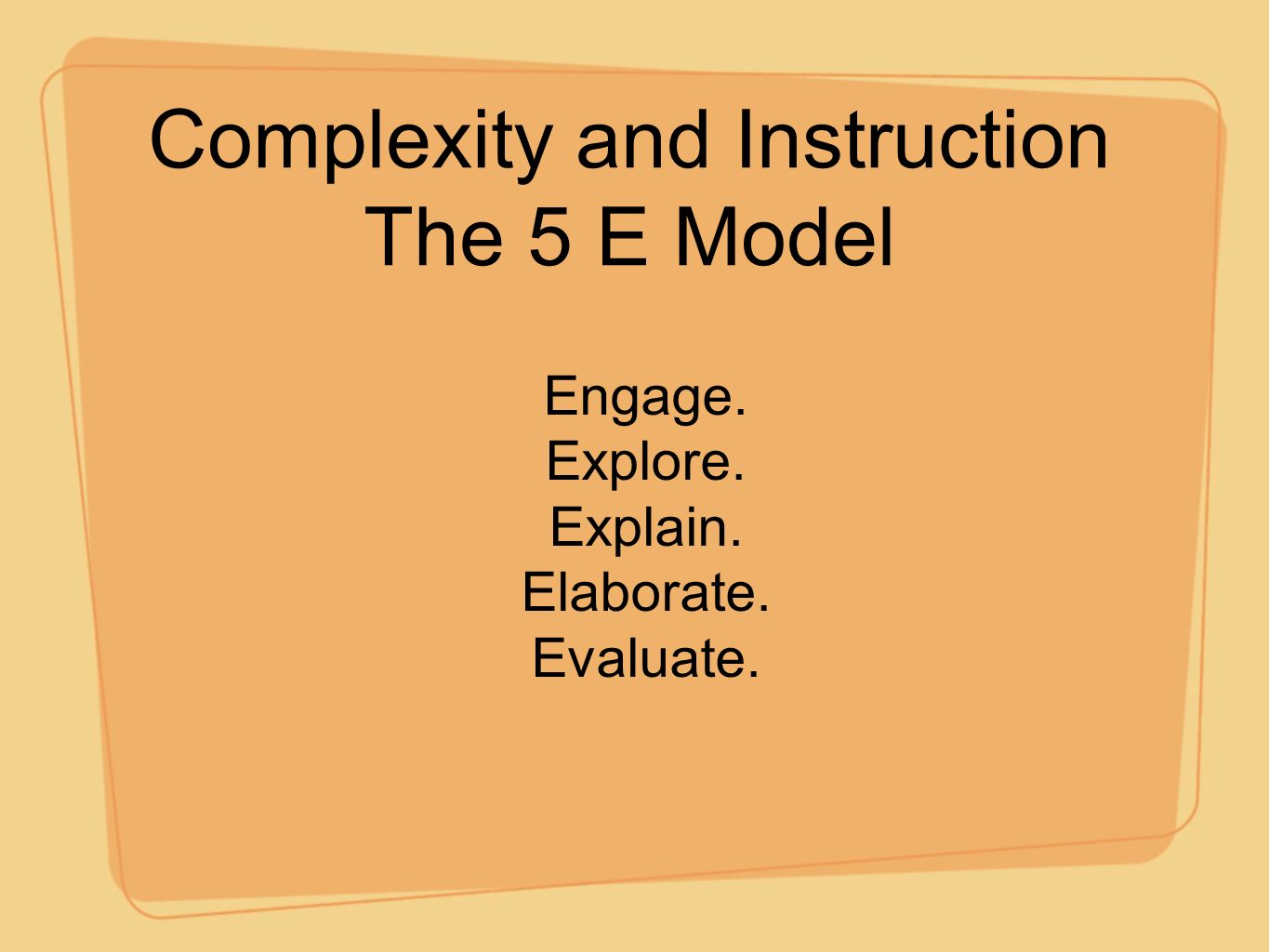 Complexity and Instruction The 5 E Model Engage. Explore. Explain. Elaborate. Evaluate.