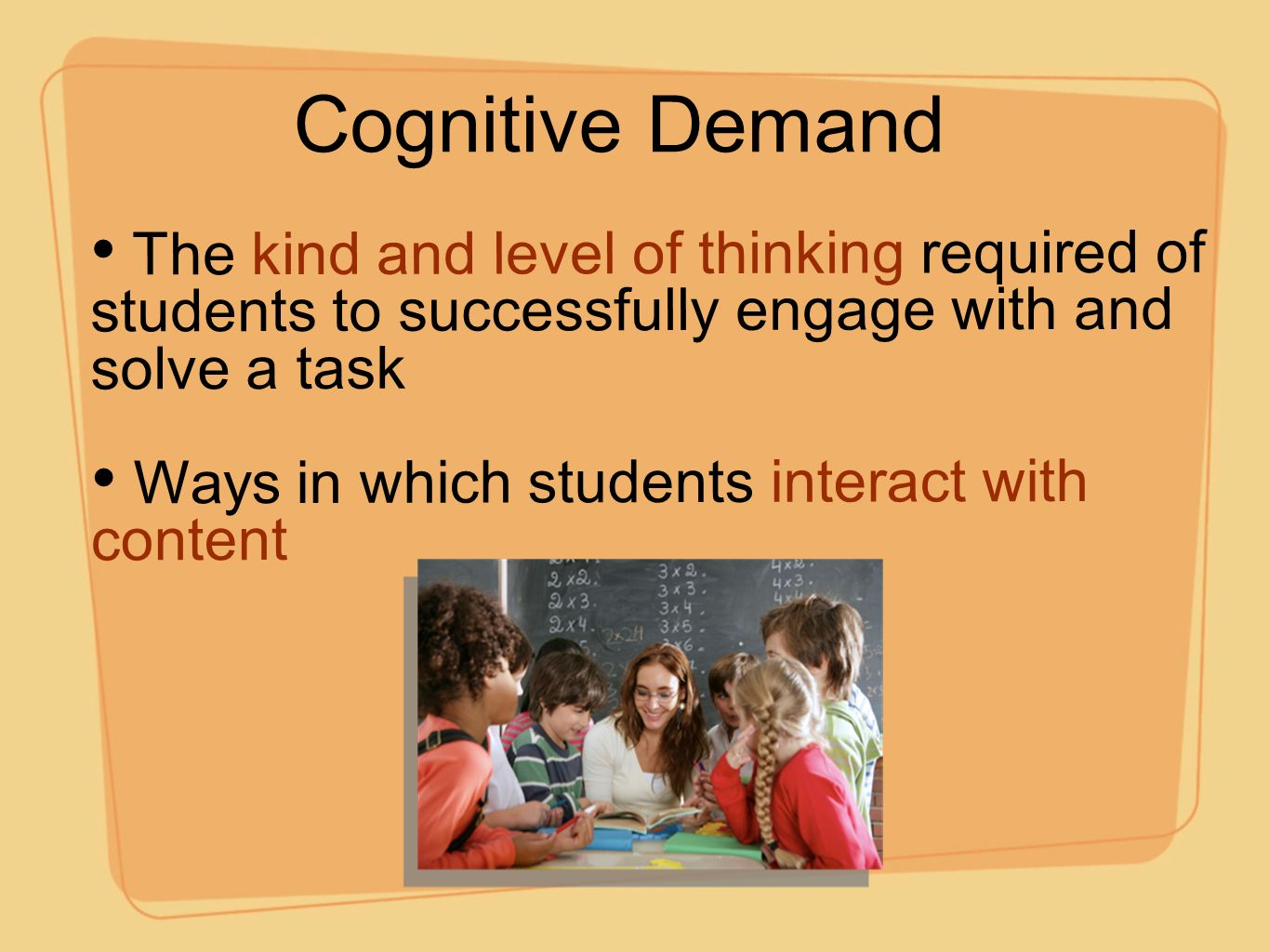 Cognitive Demand The kind and level of thinking required of students to successfully engage with and solve a task Ways in which students interact with content