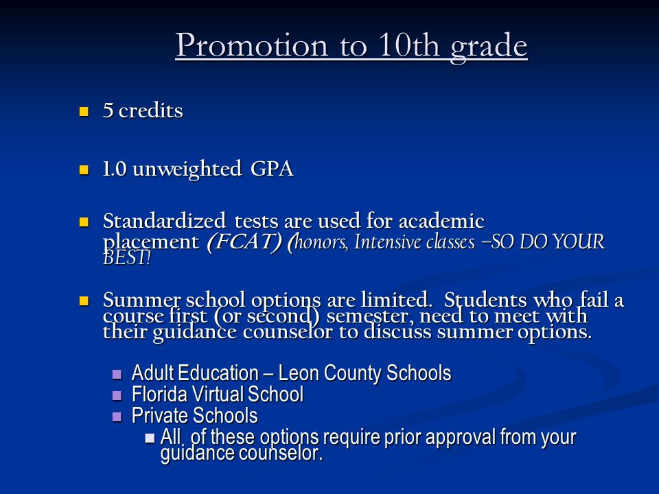 Promotion to 10th grade 5 credits 5 credits 1.0 unweighted GPA 1.0 unweighted GPA Standardized tests are used for academic Standardized tests are used for academic placement (FCAT) ( honors, Intensive classes –SO DO YOUR BEST.
