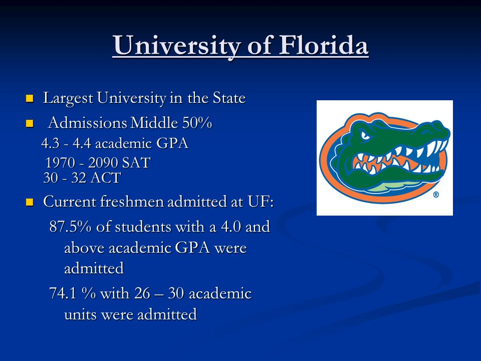 University of Florida Largest University in the State Largest University in the State Admissions Middle 50% Admissions Middle 50% academic GPA academic GPA SAT ACT SAT ACT Current freshmen admitted at UF: Current freshmen admitted at UF: 87.5% of students with a 4.0 and above academic GPA were admitted 74.1 % with 26 – 30 academic units were admitted