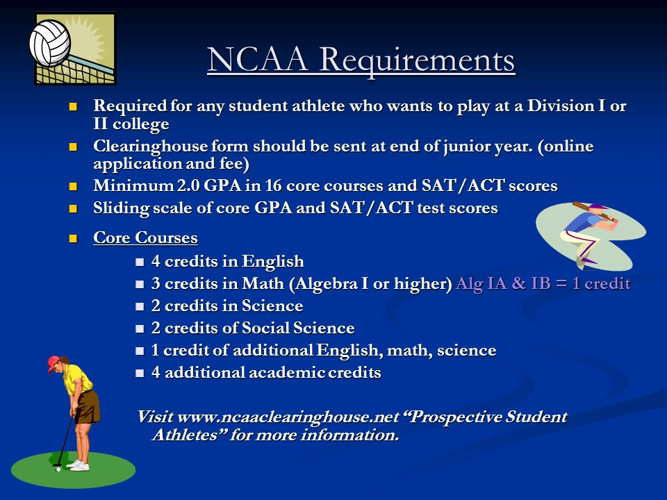 NCAA Requirements Required for any student athlete who wants to play at a Division I or II college Required for any student athlete who wants to play at a Division I or II college Clearinghouse form should be sent at end of junior year.