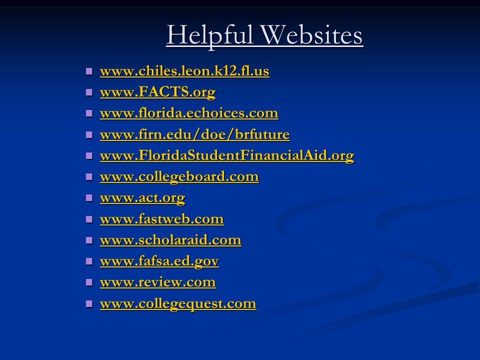 Helpful Websites www.chiles.leon.k12.fl.us www.chiles.leon.k12.fl.us www.chiles.leon.k12.fl.us www.FACTS.org www.FACTS.org www.FACTS.org www.florida.echoices.com www.florida.echoices.com www.florida.echoices.com www.firn.edu/doe/brfuture www.firn.edu/doe/brfuture www.firn.edu/doe/brfuture www.FloridaStudentFinancialAid.org www.FloridaStudentFinancialAid.org www.FloridaStudentFinancialAid.org www.collegeboard.com www.collegeboard.com www.collegeboard.com www.act.org www.act.org www.act.org www.fastweb.com www.fastweb.com www.fastweb.com www.scholaraid.com www.scholaraid.com www.scholaraid.com www.fafsa.ed.gov www.fafsa.ed.gov www.fafsa.ed.gov www.review.com www.review.com www.review.com www.collegequest.com www.collegequest.com www.collegequest.com