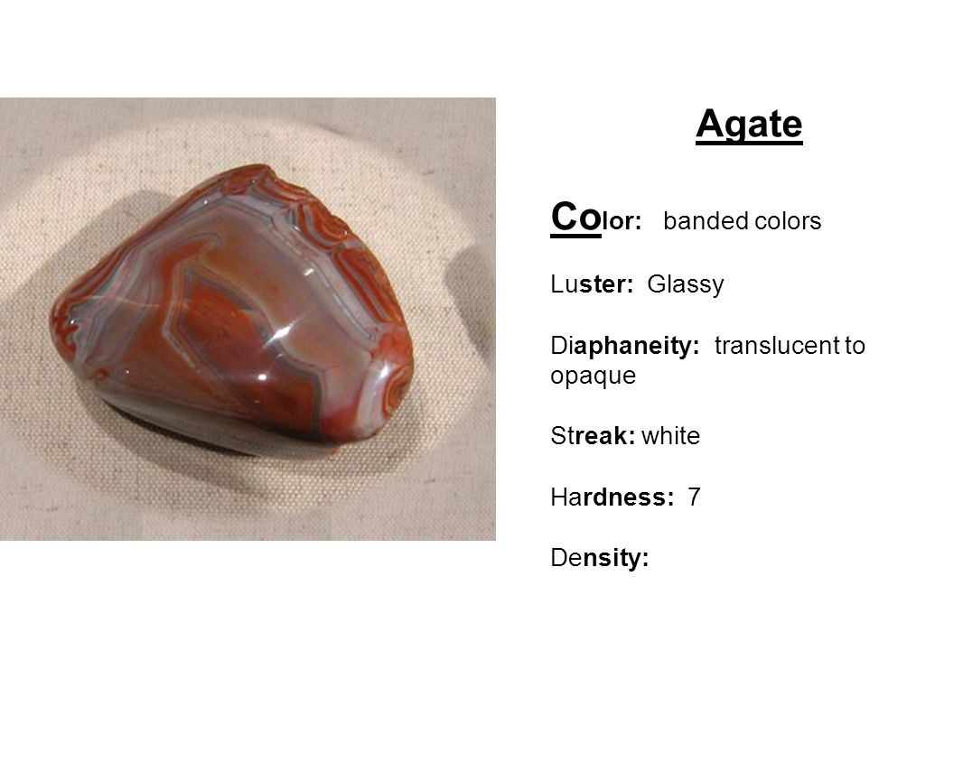 Agate Co lor: banded colors Luster: Glassy Diaphaneity: translucent to opaque Streak: white Hardness: 7 Density: