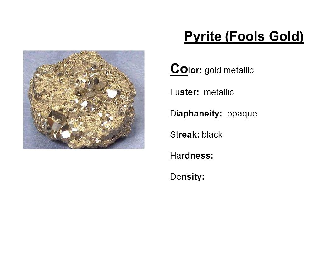 Pyrite (Fools Gold) Co lor: gold metallic Luster: metallic Diaphaneity: opaque Streak: black Hardness: Density:
