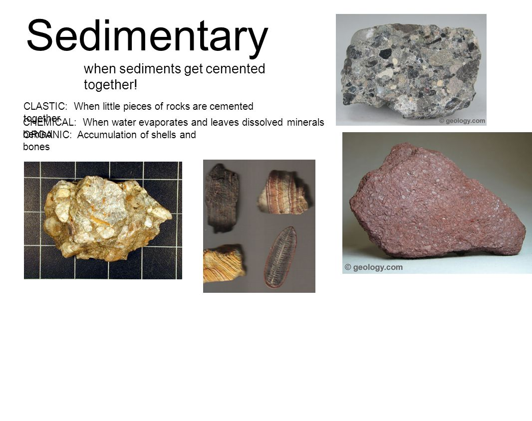 Sedimentary when sediments get cemented together! CLASTIC: When little pieces of rocks are cemented together CHEMICAL: When water evaporates and leave
