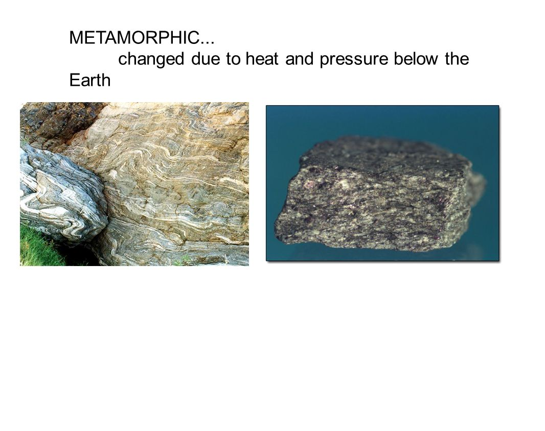 METAMORPHIC... changed due to heat and pressure below the Earth