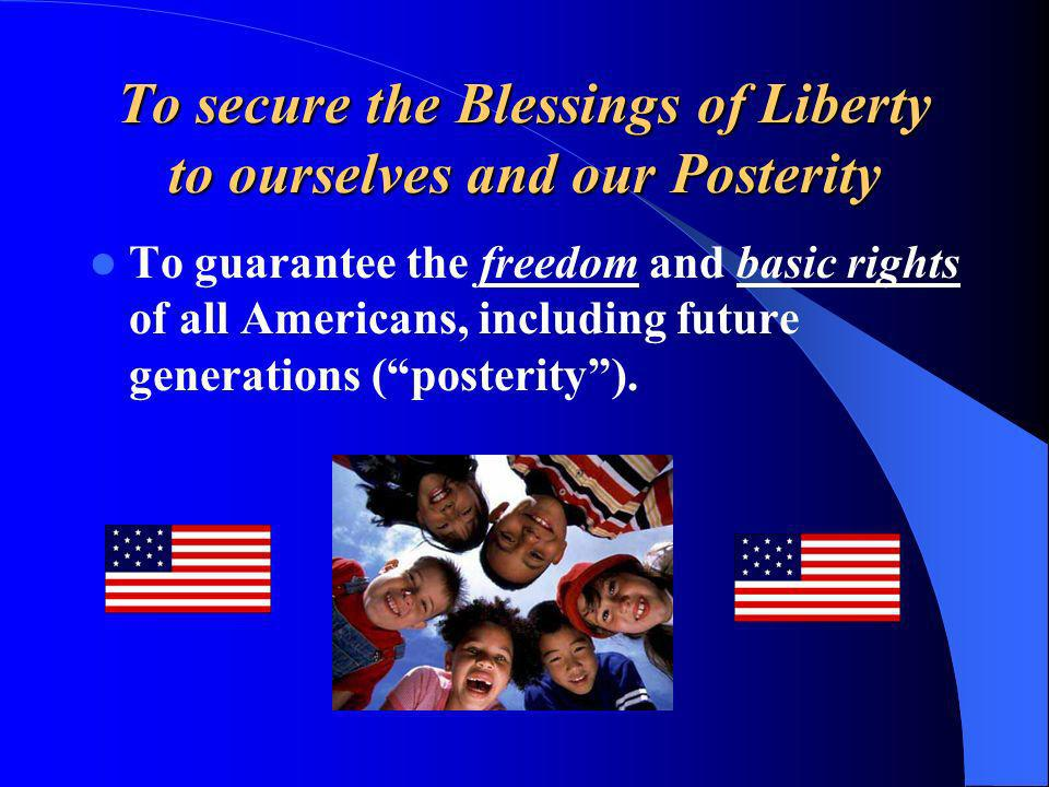 To secure the Blessings of Liberty to ourselves and our Posterity To guarantee the freedom and basic rights of all Americans, including future generat