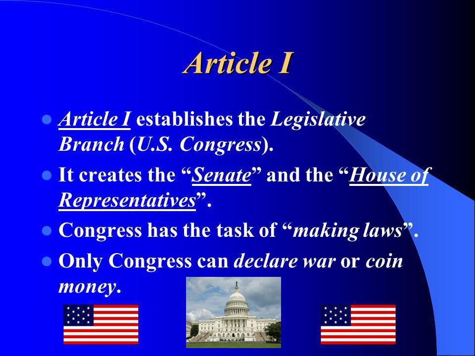 Article I Article I establishes the Legislative Branch (U.S. Congress). It creates the Senate and the House of Representatives. Congress has the task