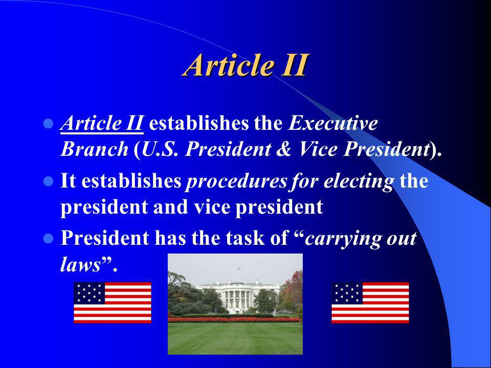 Article II Article II establishes the Executive Branch (U.S. President & Vice President). It establishes procedures for electing the president and vic