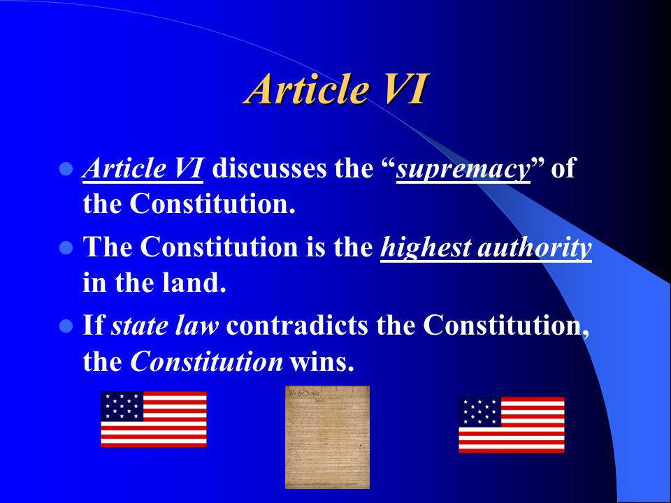 Article VI Article VI discusses the supremacy of the Constitution. The Constitution is the highest authority in the land. If state law contradicts the