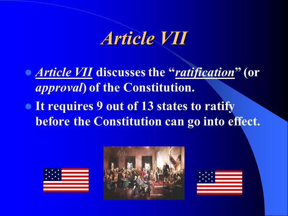 Article VII Article VII discusses the ratification (or approval) of the Constitution. It requires 9 out of 13 states to ratify before the Constitution