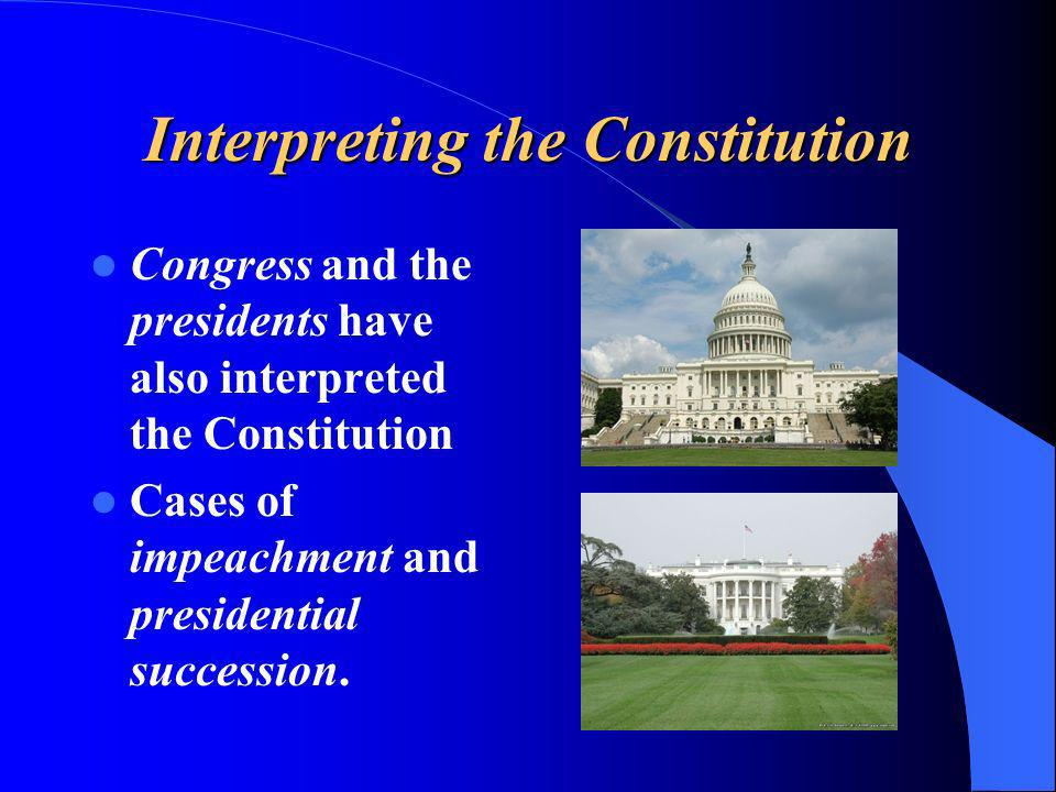 Interpreting the Constitution Congress and the presidents have also interpreted the Constitution Cases of impeachment and presidential succession.