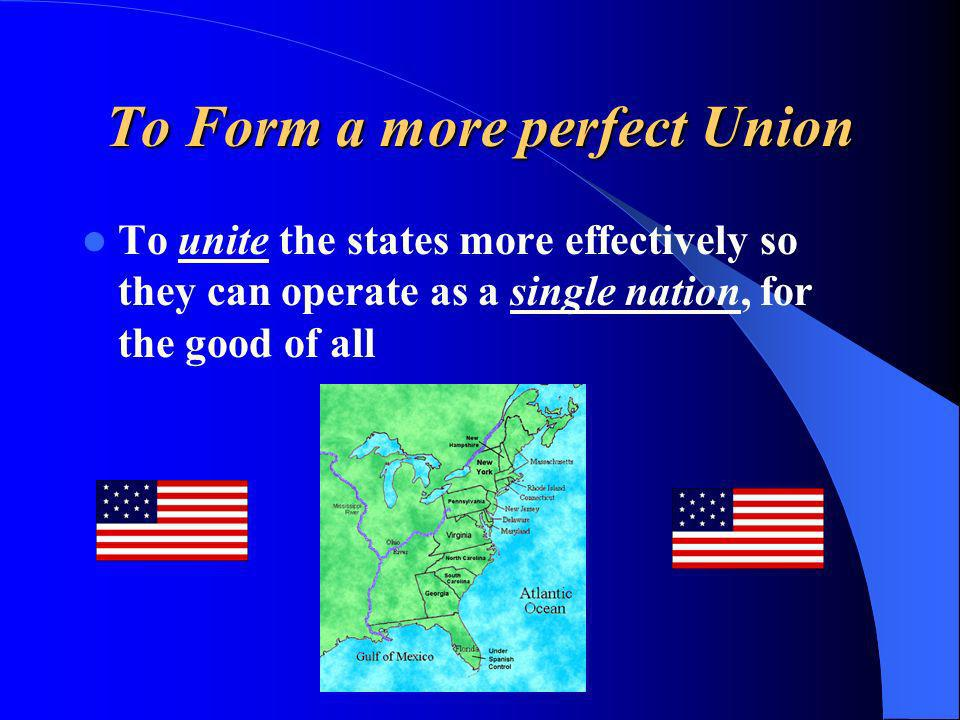 To Form a more perfect Union To unite the states more effectively so they can operate as a single nation, for the good of all