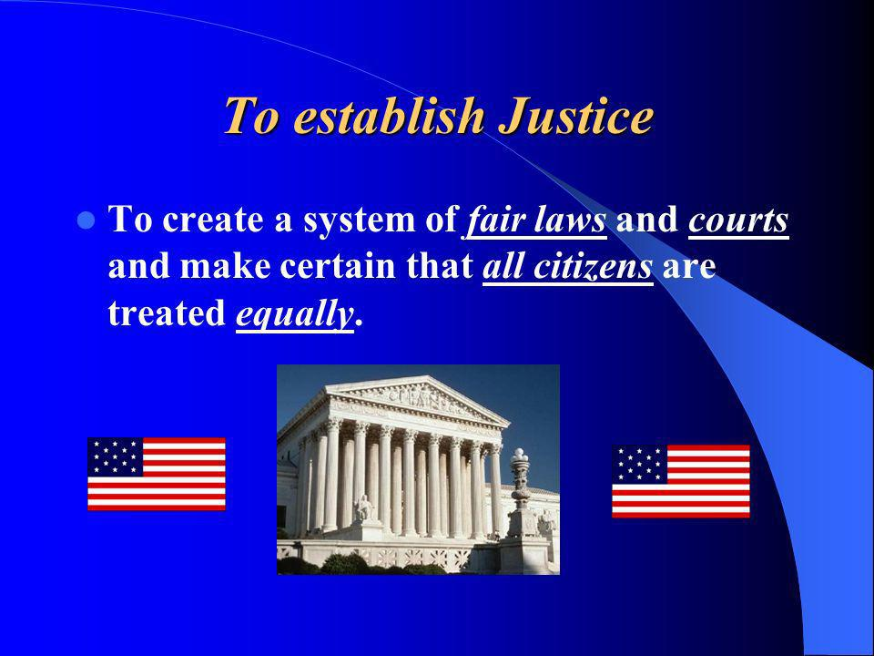 To establish Justice To create a system of fair laws and courts and make certain that all citizens are treated equally.