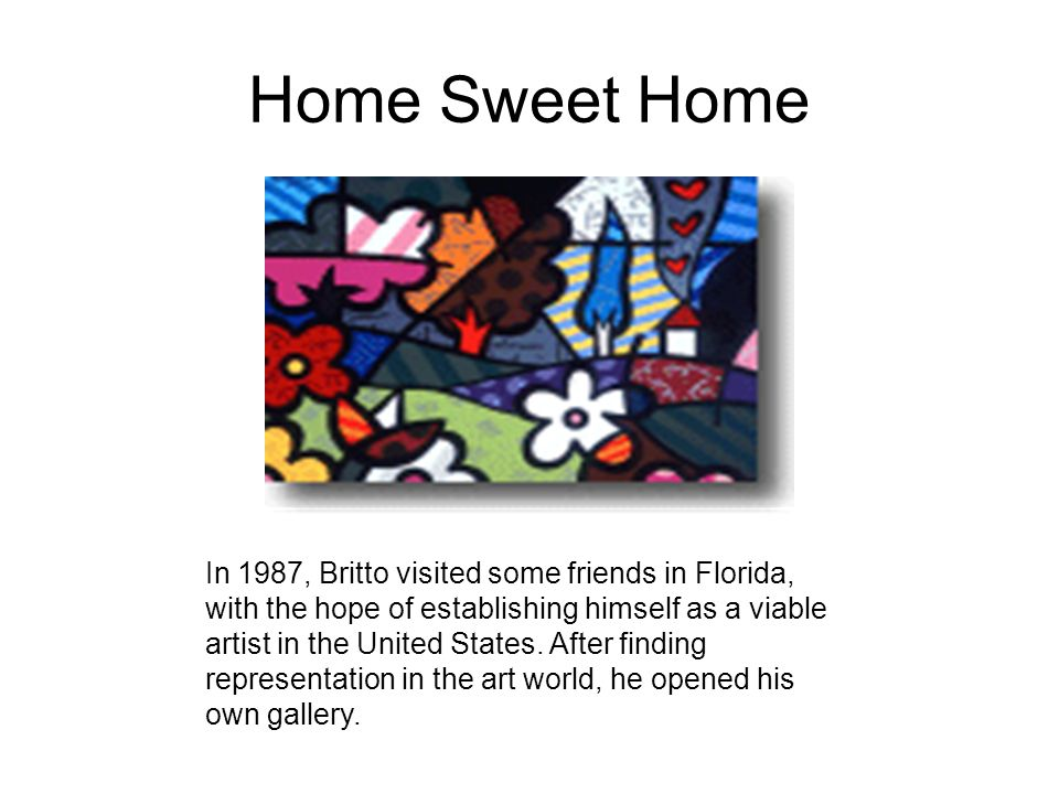 Home Sweet Home In 1987, Britto visited some friends in Florida, with the hope of establishing himself as a viable artist in the United States. After