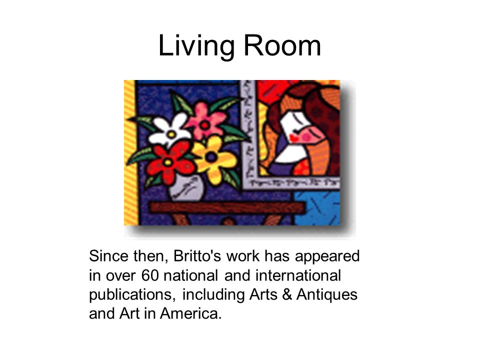 Living Room Since then, Britto's work has appeared in over 60 national and international publications, including Arts & Antiques and Art in America.