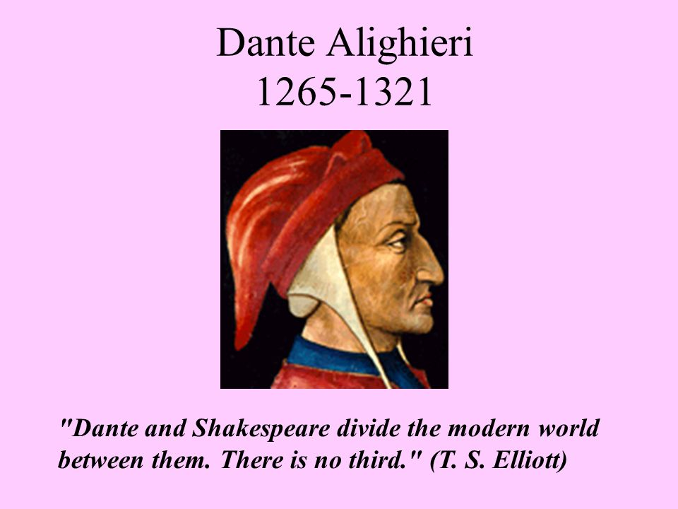 Dante Alighieri 1265-1321 Dante and Shakespeare divide the modern world between them.
