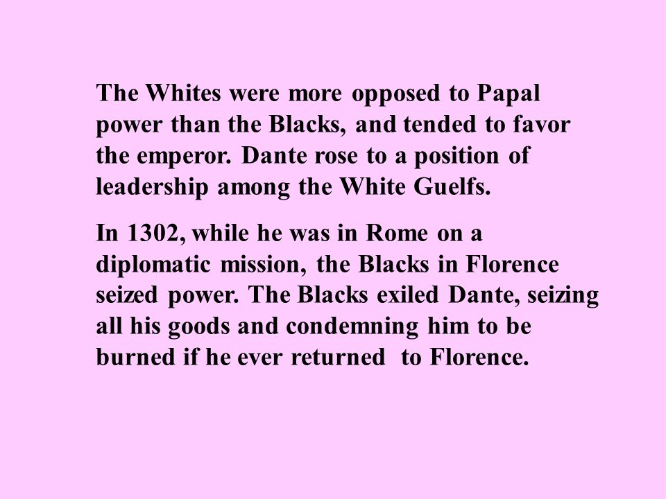 The Whites were more opposed to Papal power than the Blacks, and tended to favor the emperor. Dante rose to a position of leadership among the White G