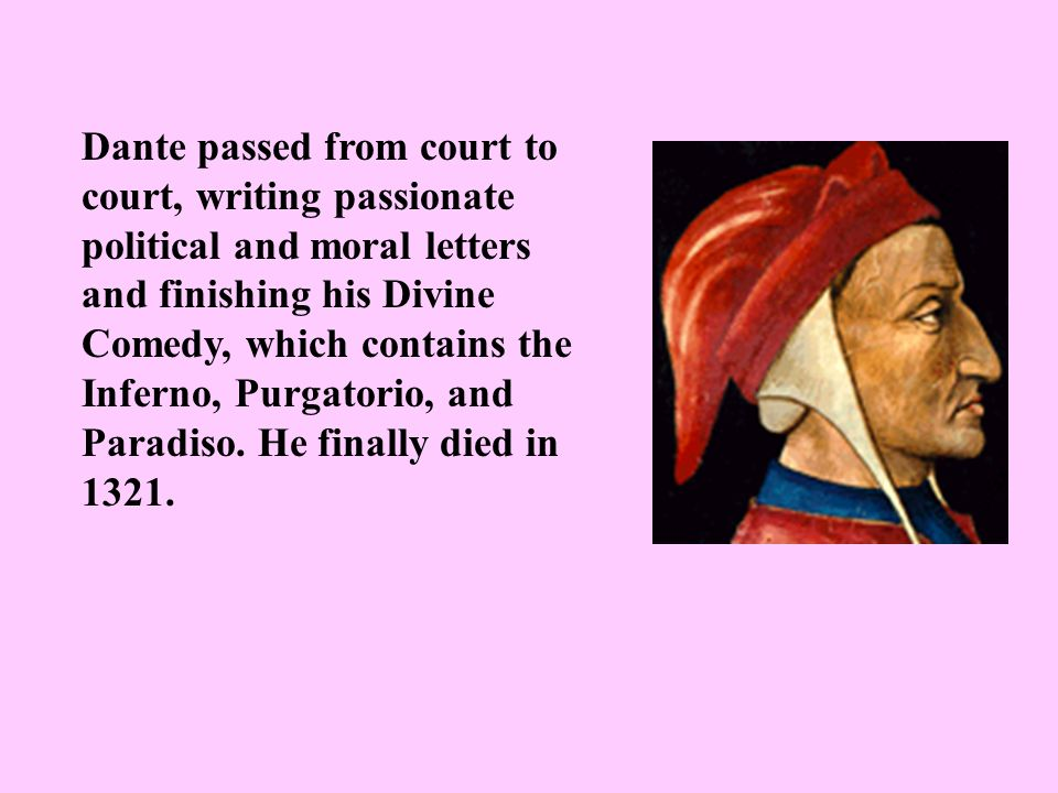 Dante passed from court to court, writing passionate political and moral letters and finishing his Divine Comedy, which contains the Inferno, Purgatorio, and Paradiso.