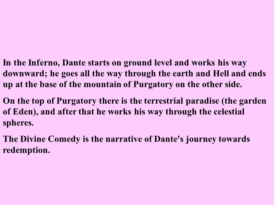 In the Inferno, Dante starts on ground level and works his way downward; he goes all the way through the earth and Hell and ends up at the base of the mountain of Purgatory on the other side.