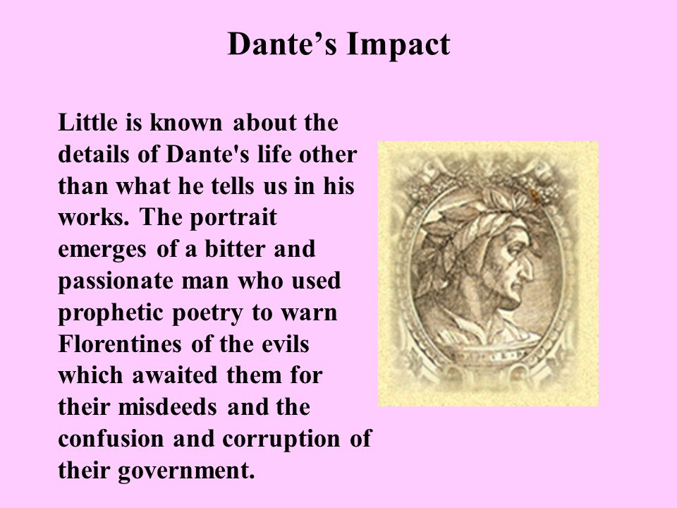 Dantes Impact Little is known about the details of Dante's life other than what he tells us in his works. The portrait emerges of a bitter and passion