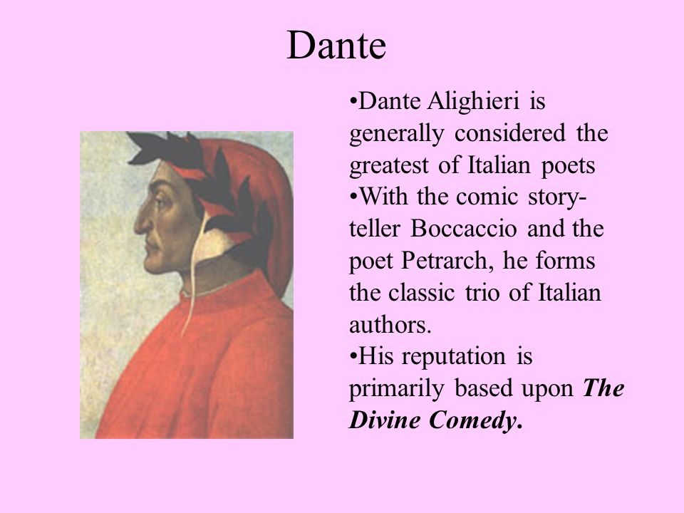 Dante Alighieri is generally considered the greatest of Italian poets With the comic story- teller Boccaccio and the poet Petrarch, he forms the classic trio of Italian authors.