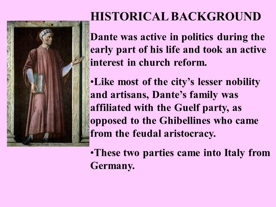 HISTORICAL BACKGROUND Dante was active in politics during the early part of his life and took an active interest in church reform.