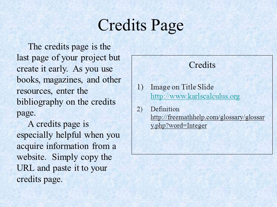 Credits Page Credits 1)Image on Title Slide http://www.karlscalculus.org http://www.karlscalculus.org 2)Definition http://freemathhelp.com/glossary/glossar y.php word=Integer The credits page is the last page of your project but create it early.