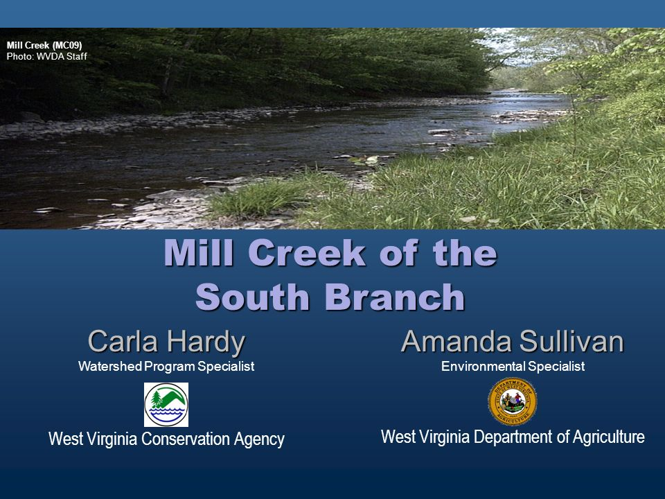Amanda Sullivan Environmental Specialist West Virginia Department of Agriculture Carla Hardy Watershed Program Specialist West Virginia Conservation Agency Mill Creek of the South Branch Mill Creek (MC09) Photo: WVDA Staff