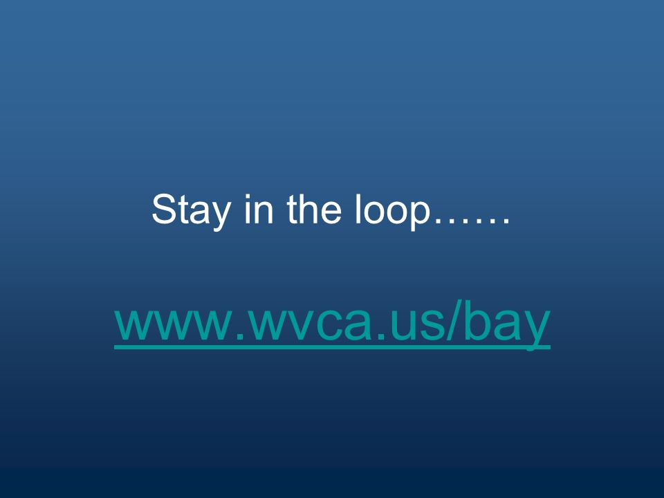 Stay in the loop…… www.wvca.us/bay
