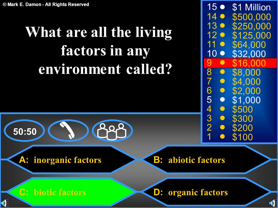 © Mark E. Damon - All Rights Reserved A: inorganic factors B: abiotic factors D: organic factors 50:50 15 14 13 12 11 10 9 8 7 6 5 4 3 2 1 $1 Million