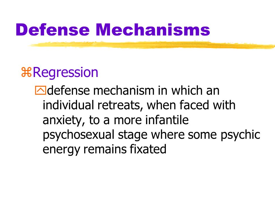 Defense Mechanisms zRegression ydefense mechanism in which an individual retreats, when faced with anxiety, to a more infantile psychosexual stage whe