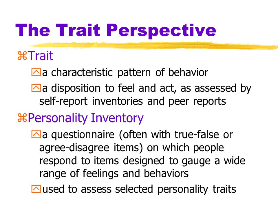 The Trait Perspective zTrait ya characteristic pattern of behavior ya disposition to feel and act, as assessed by self-report inventories and peer rep