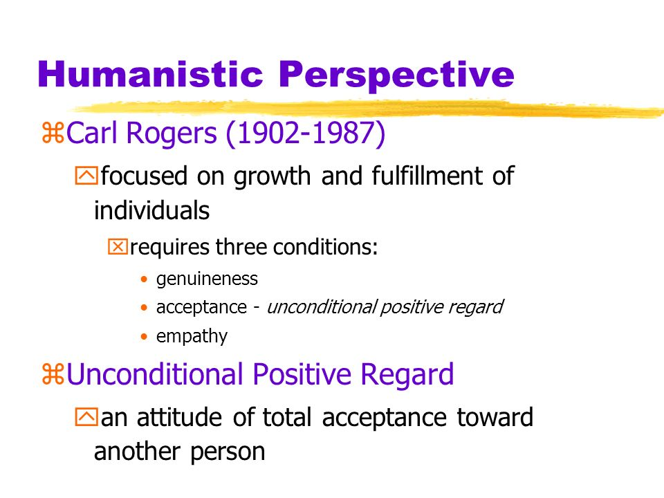 Humanistic Perspective zCarl Rogers (1902-1987) yfocused on growth and fulfillment of individuals xrequires three conditions: genuineness acceptance -