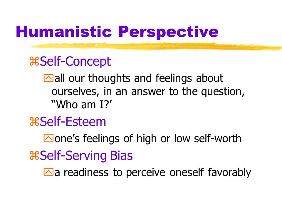 Humanistic Perspective zSelf-Concept yall our thoughts and feelings about ourselves, in an answer to the question, Who am I? zSelf-Esteem yones feelin