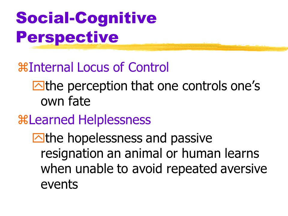 Social-Cognitive Perspective zInternal Locus of Control ythe perception that one controls ones own fate zLearned Helplessness ythe hopelessness and pa