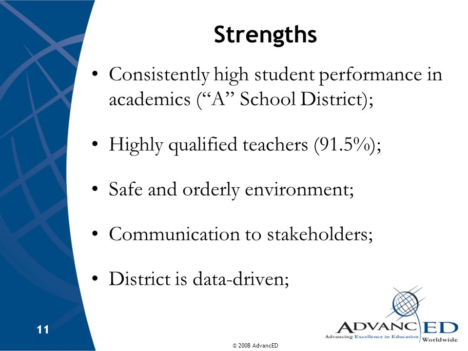 © 2008 AdvancED 11 Strengths Consistently high student performance in academics (A School District); Highly qualified teachers (91.5%); Safe and order