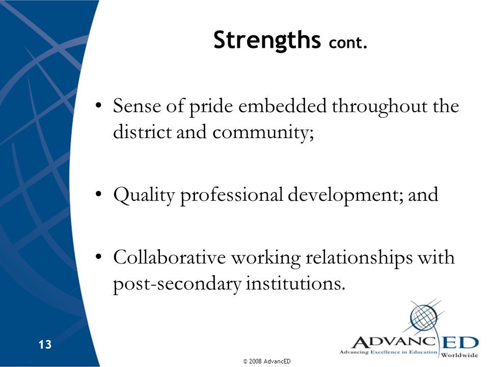 © 2008 AdvancED 13 Strengths cont. Sense of pride embedded throughout the district and community; Quality professional development; and Collaborative