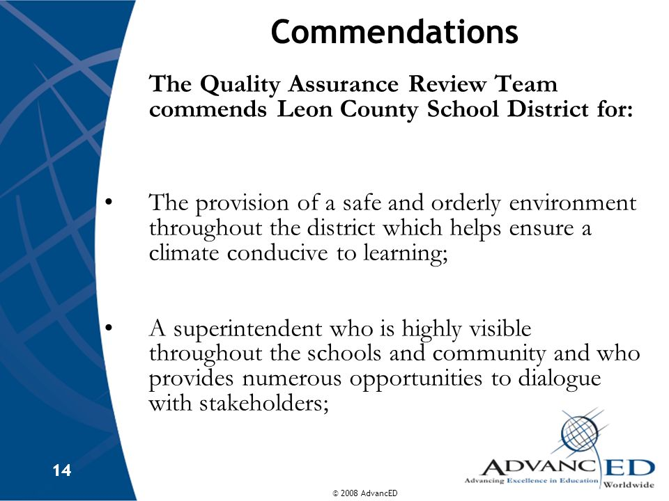 © 2008 AdvancED 14 Commendations The Quality Assurance Review Team commends Leon County School District for: The provision of a safe and orderly envir